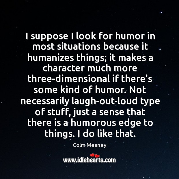 I suppose I look for humor in most situations because it humanizes things; it makes a character Colm Meaney Picture Quote