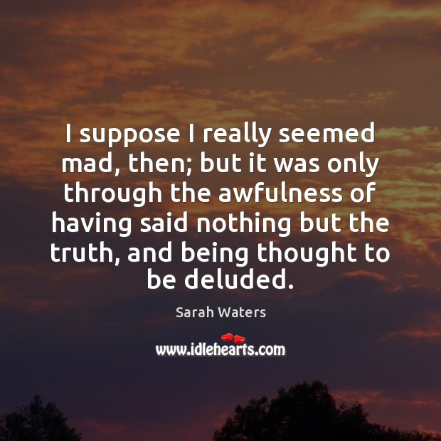 I suppose I really seemed mad, then; but it was only through Sarah Waters Picture Quote