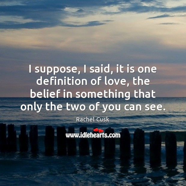 I suppose, I said, it is one definition of love, the belief Image