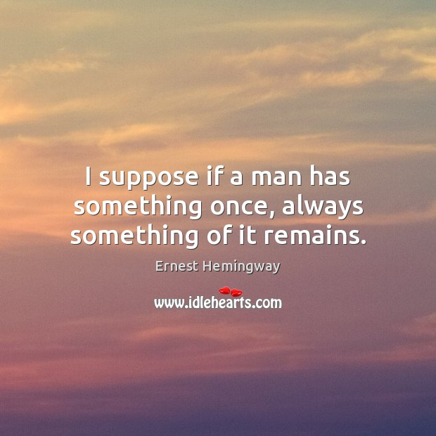 I suppose if a man has something once, always something of it remains. Ernest Hemingway Picture Quote