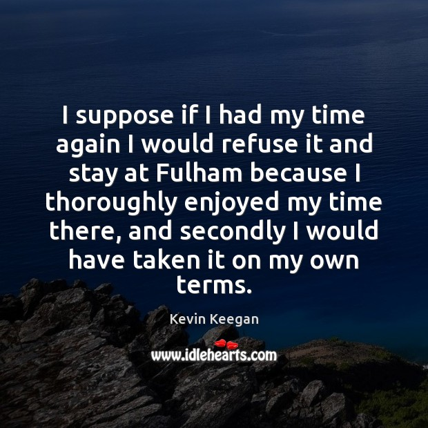 I suppose if I had my time again I would refuse it Kevin Keegan Picture Quote