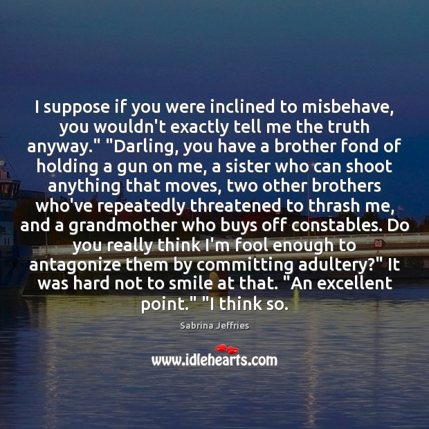 I suppose if you were inclined to misbehave, you wouldn't exactly tell Sabrina Jeffries Picture Quote
