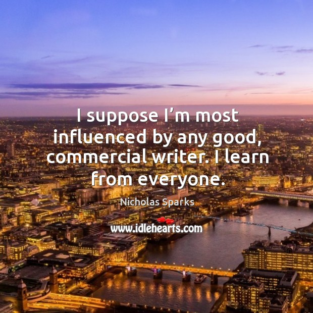 I suppose I'm most influenced by any good, commercial writer. I learn from everyone. Image
