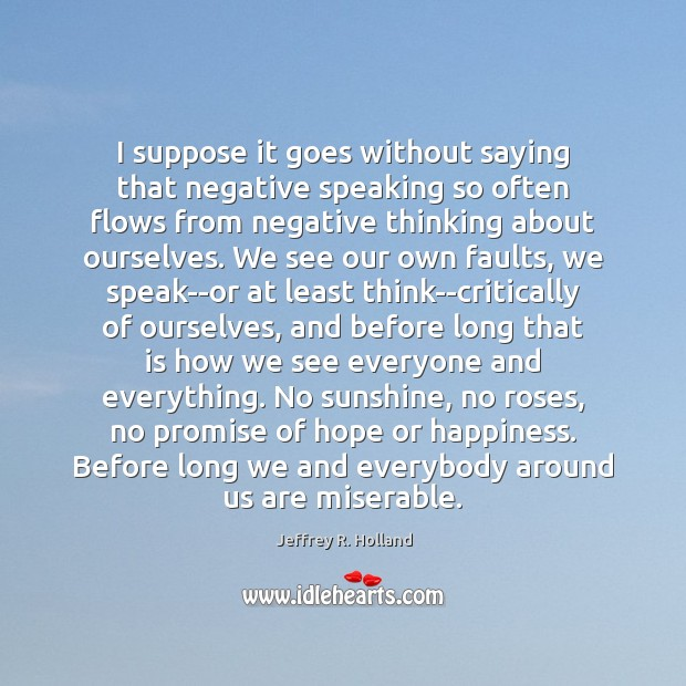 I suppose it goes without saying that negative speaking so often flows Jeffrey R. Holland Picture Quote