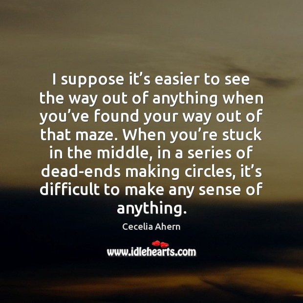 I suppose it's easier to see the way out of anything Cecelia Ahern Picture Quote