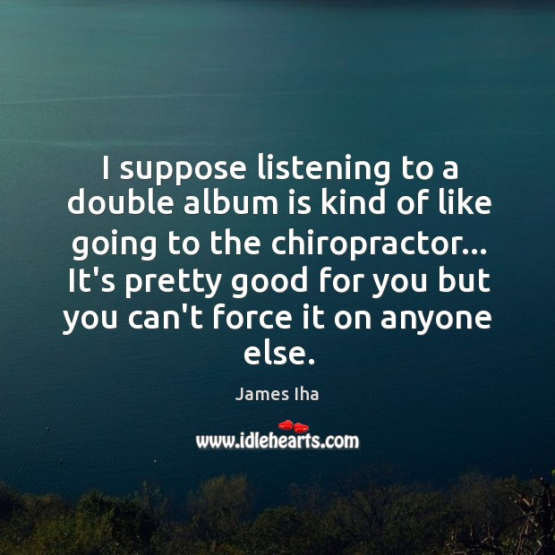 I suppose listening to a double album is kind of like going James Iha Picture Quote