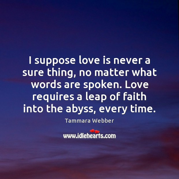I suppose love is never a sure thing, no matter what words Tammara Webber Picture Quote