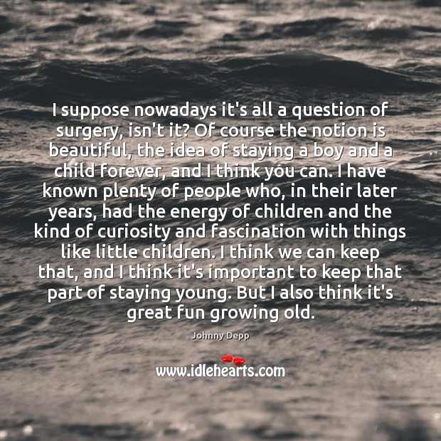 I suppose nowadays it's all a question of surgery, isn't it? Of Johnny Depp Picture Quote