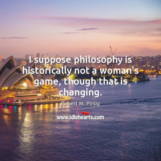 I suppose philosophy is historically not a woman's game, though that is changing. Robert M. Pirsig Picture Quote