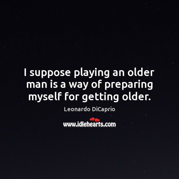 I suppose playing an older man is a way of preparing myself for getting older. Leonardo DiCaprio Picture Quote