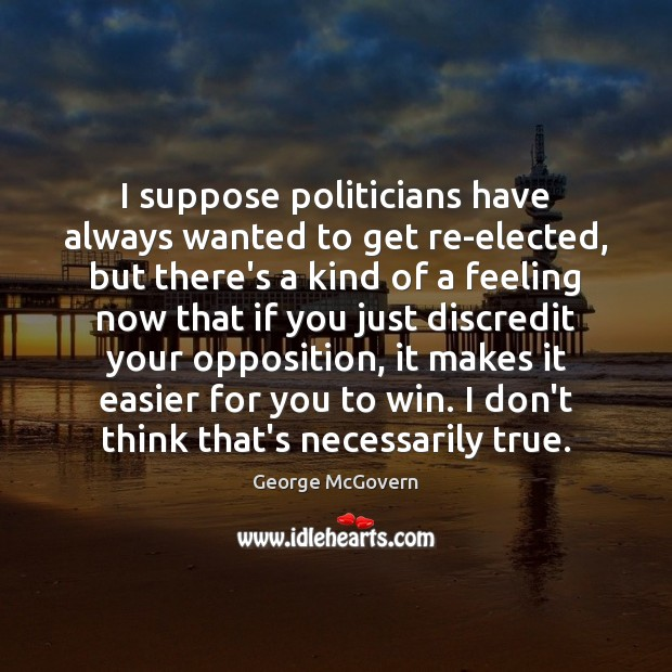 I suppose politicians have always wanted to get re-elected, but there's a George McGovern Picture Quote