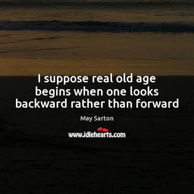 I suppose real old age begins when one looks backward rather than forward Image