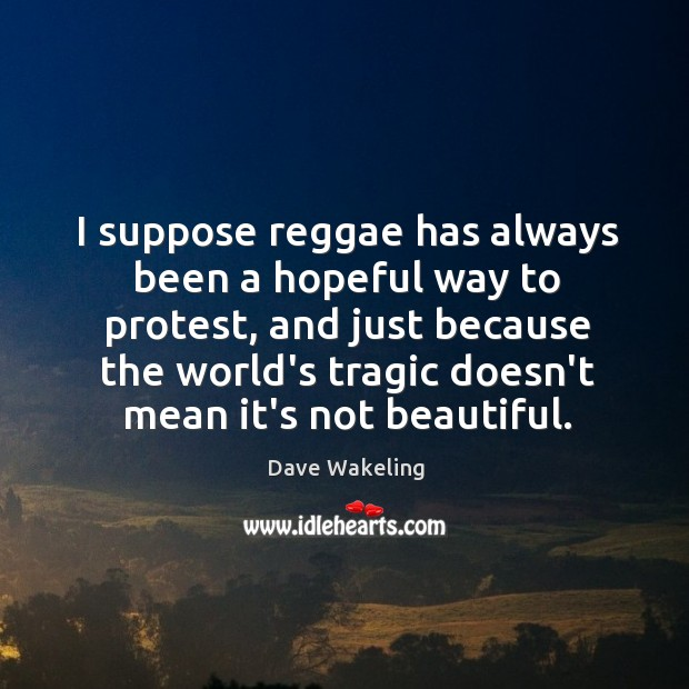 I suppose reggae has always been a hopeful way to protest, and Dave Wakeling Picture Quote
