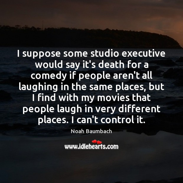 I suppose some studio executive would say it's death for a comedy Noah Baumbach Picture Quote