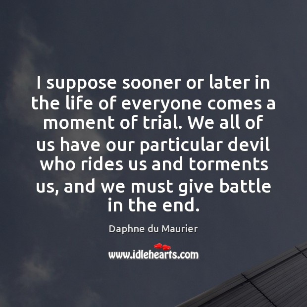 I suppose sooner or later in the life of everyone comes a Daphne du Maurier Picture Quote