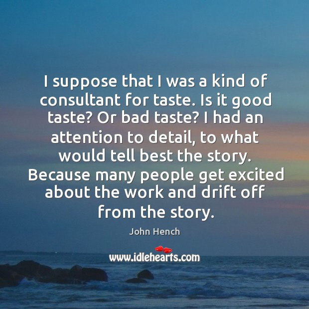 I suppose that I was a kind of consultant for taste. Is it good taste? or bad taste? John Hench Picture Quote