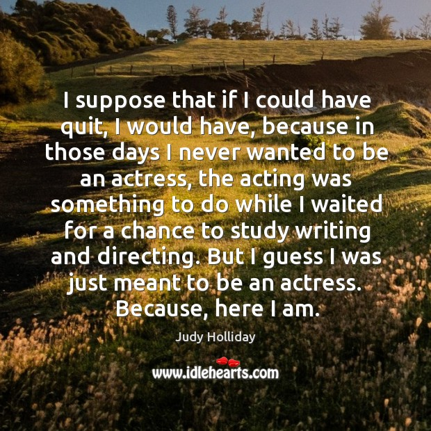 I suppose that if I could have quit, I would have, because in those days I never wanted to be an actress Judy Holliday Picture Quote