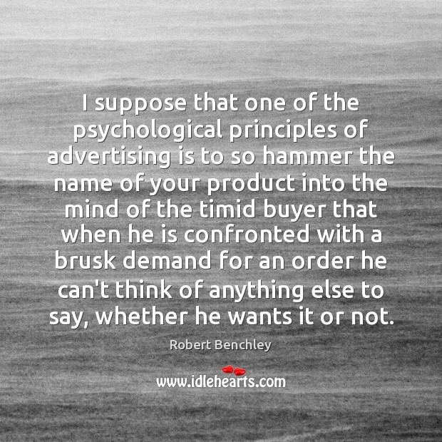 Image, I suppose that one of the psychological principles of advertising is to