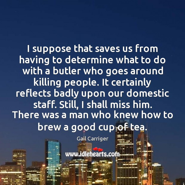 I suppose that saves us from having to determine what to do Gail Carriger Picture Quote