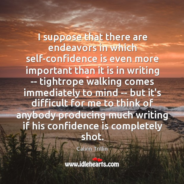 I suppose that there are endeavors in which self-confidence is even more Calvin Trillin Picture Quote