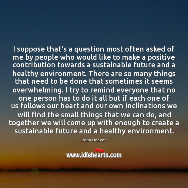 I suppose that's a question most often asked of me by people John Denver Picture Quote