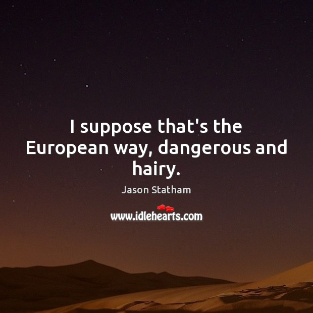 I suppose that's the European way, dangerous and hairy. Jason Statham Picture Quote
