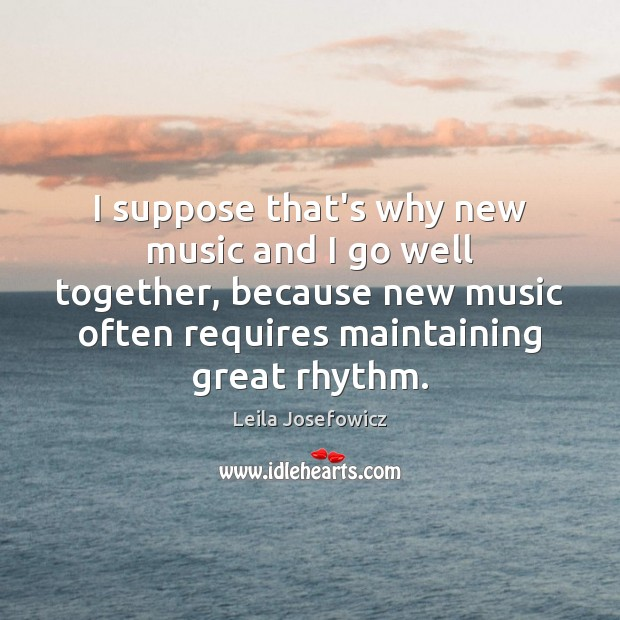 I suppose that's why new music and I go well together, because Leila Josefowicz Picture Quote