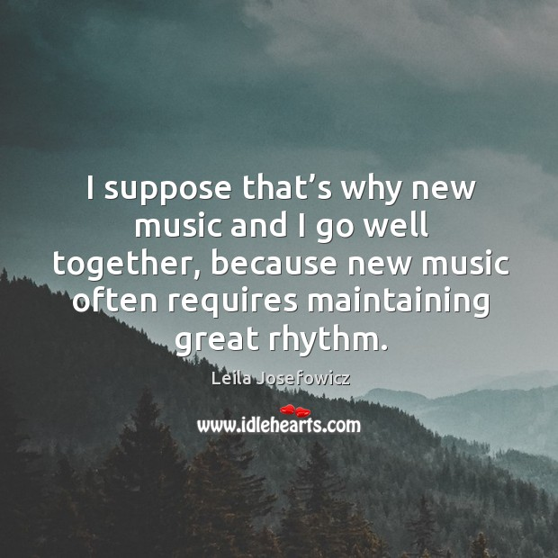 I suppose that's why new music and I go well together, because new music often requires maintaining great rhythm. Leila Josefowicz Picture Quote