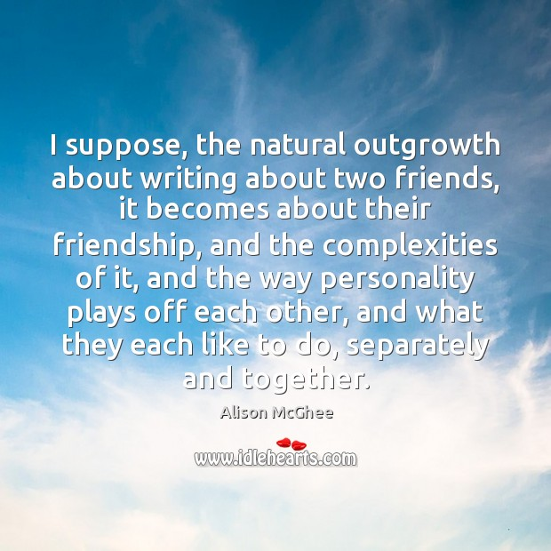 Image, I suppose, the natural outgrowth about writing about two friends, it becomes