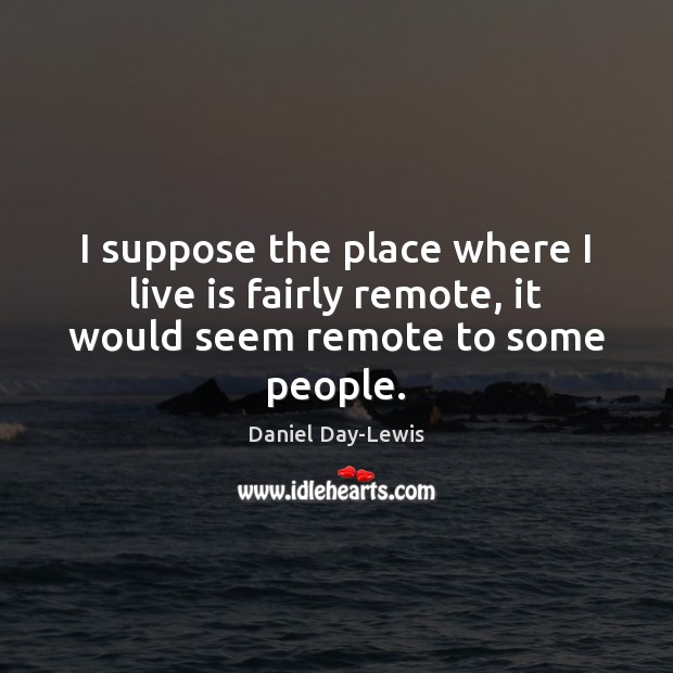 I suppose the place where I live is fairly remote, it would seem remote to some people. Image