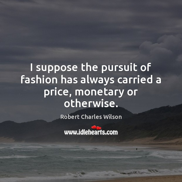 I suppose the pursuit of fashion has always carried a price, monetary or otherwise. Robert Charles Wilson Picture Quote