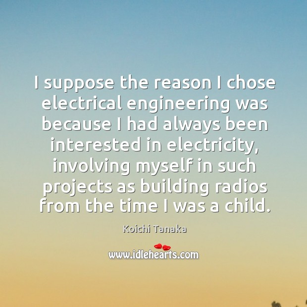 I suppose the reason I chose electrical engineering was because I had always been Image
