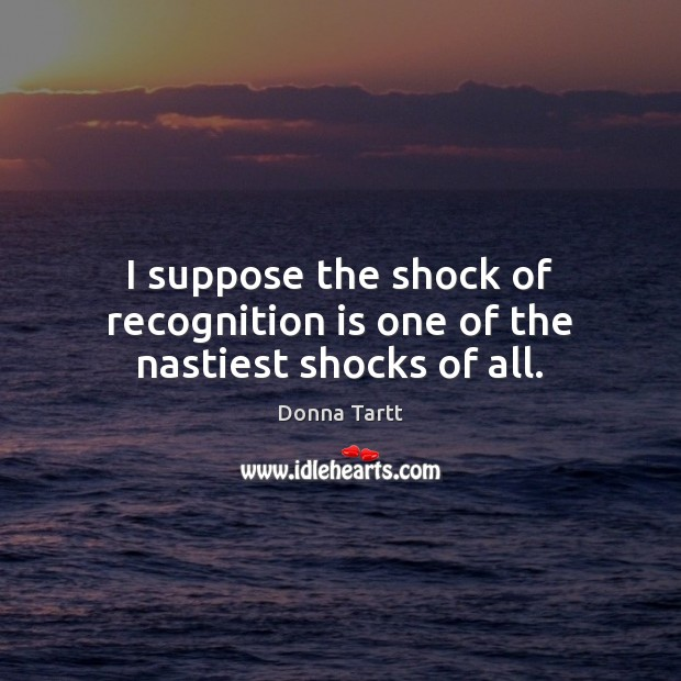 I suppose the shock of recognition is one of the nastiest shocks of all. Donna Tartt Picture Quote