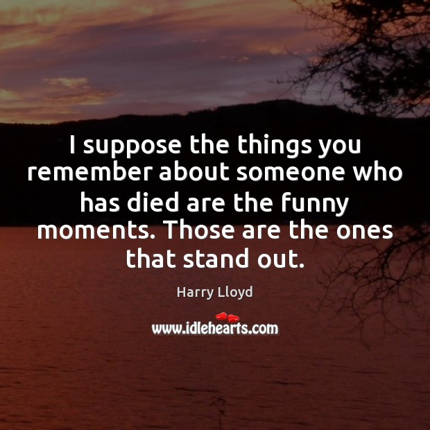 I suppose the things you remember about someone who has died are Harry Lloyd Picture Quote