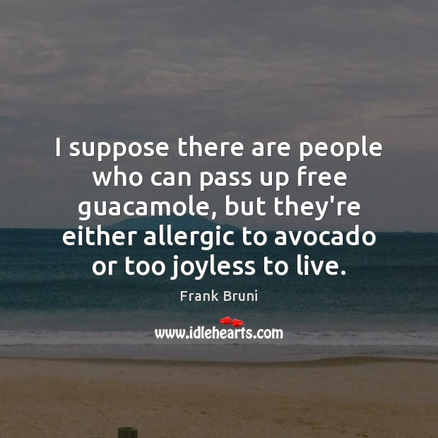I suppose there are people who can pass up free guacamole, but Frank Bruni Picture Quote