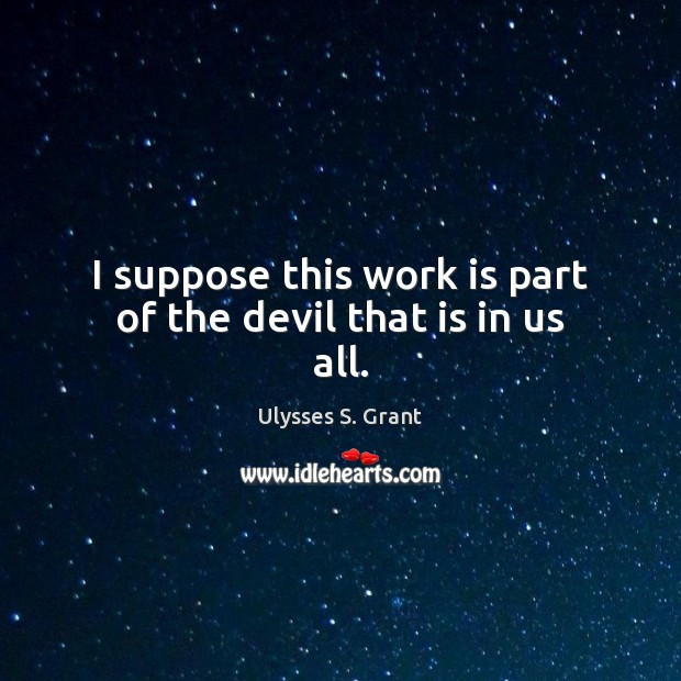 I suppose this work is part of the devil that is in us all. Ulysses S. Grant Picture Quote