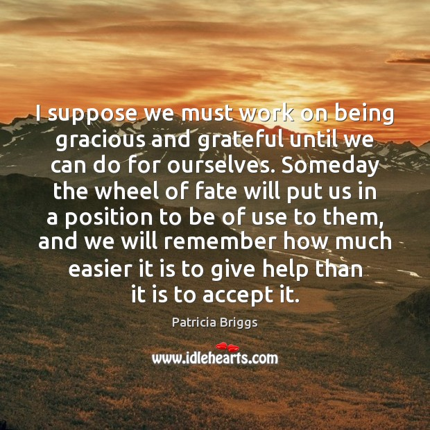 I suppose we must work on being gracious and grateful until we Image