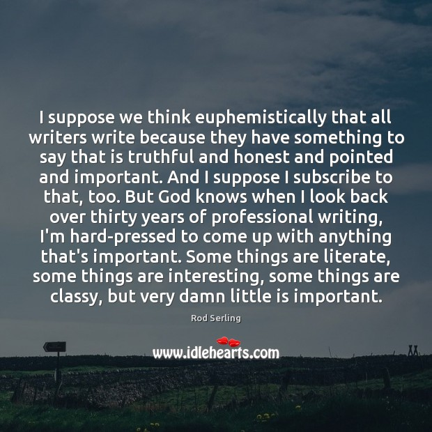 I suppose we think euphemistically that all writers write because they have Rod Serling Picture Quote