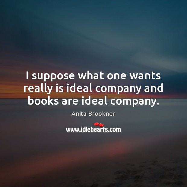 Image, I suppose what one wants really is ideal company and books are ideal company.