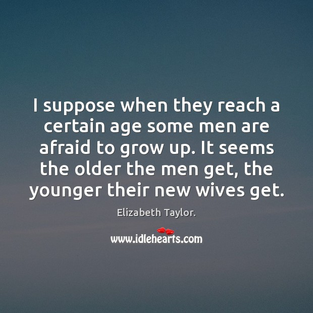 I suppose when they reach a certain age some men are afraid Elizabeth Taylor. Picture Quote