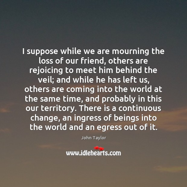Image, I suppose while we are mourning the loss of our friend, others