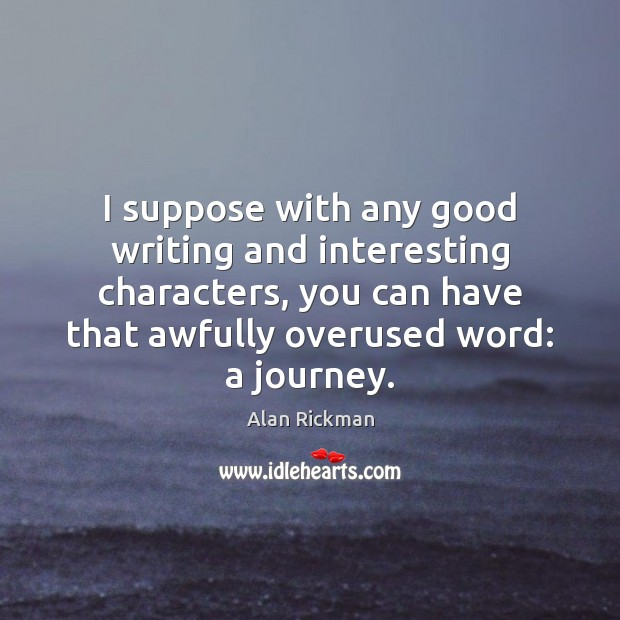 I suppose with any good writing and interesting characters, you can have Alan Rickman Picture Quote