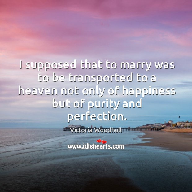 I supposed that to marry was to be transported to a heaven Victoria Woodhull Picture Quote