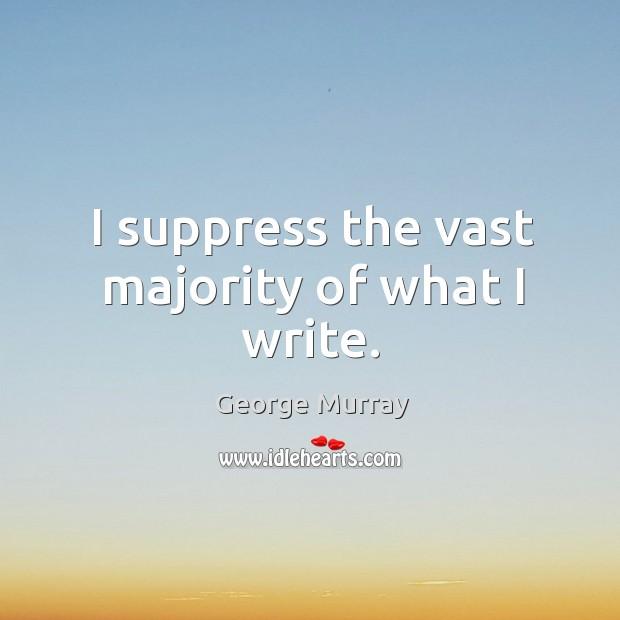 Image, I suppress the vast majority of what I write.