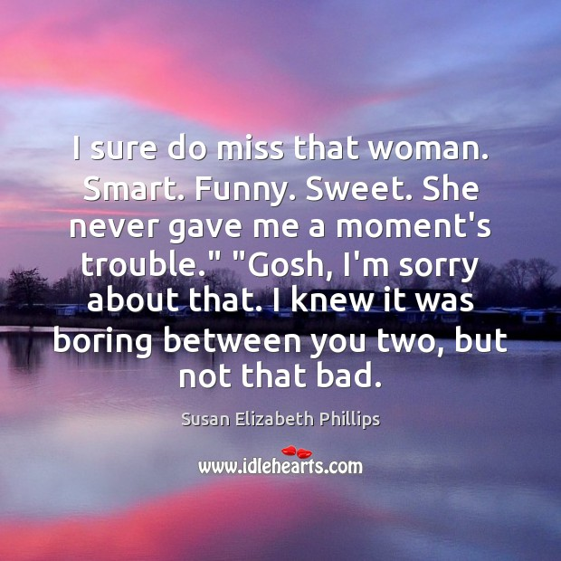 I sure do miss that woman. Smart. Funny. Sweet. She never gave Susan Elizabeth Phillips Picture Quote
