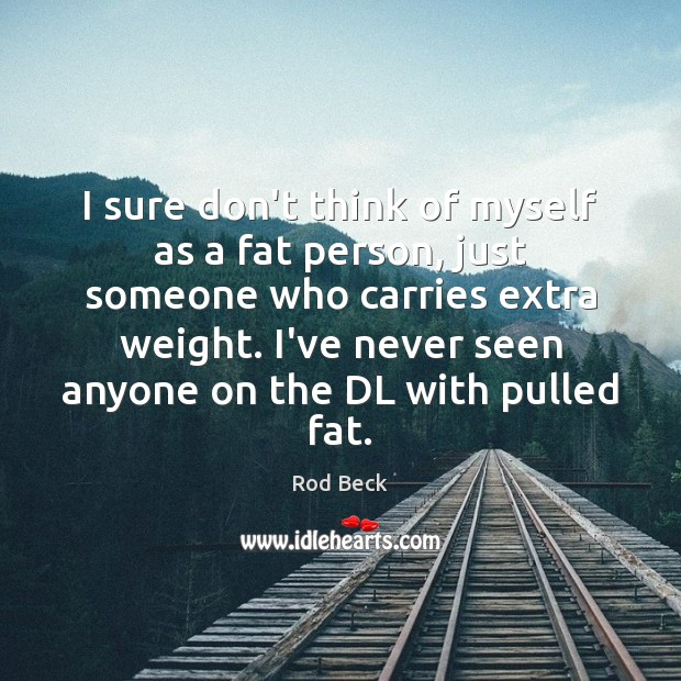 I sure don't think of myself as a fat person, just someone Rod Beck Picture Quote