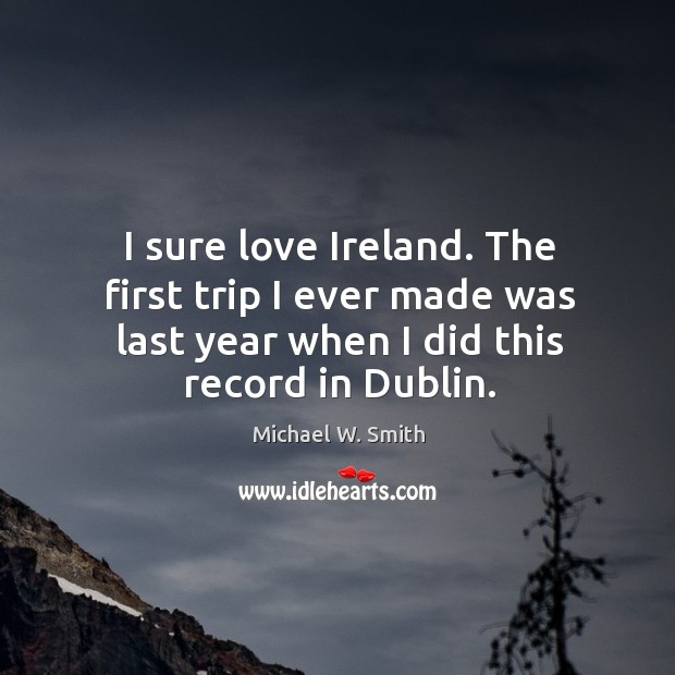 I sure love ireland. The first trip I ever made was last year when I did this record in dublin. Image
