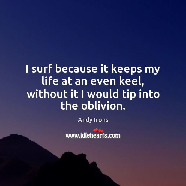 I surf because it keeps my life at an even keel, without it I would tip into the oblivion. Image