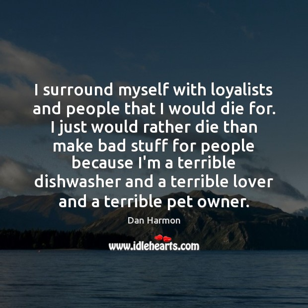 I surround myself with loyalists and people that I would die for. Dan Harmon Picture Quote