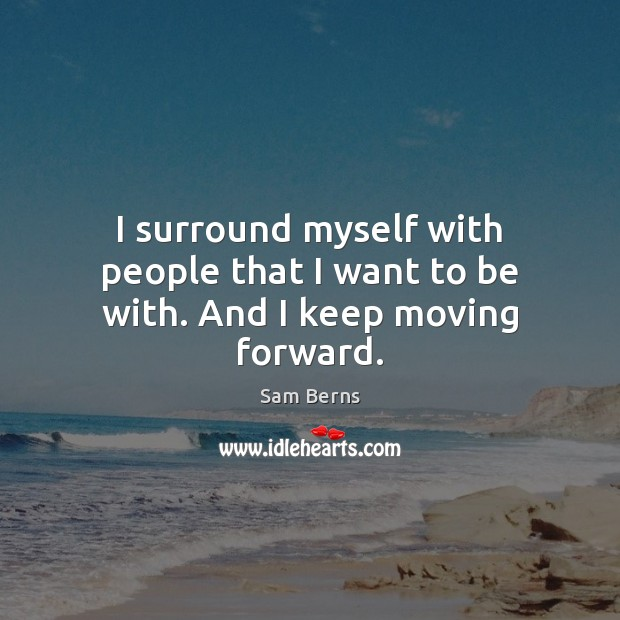 Image, I surround myself with people that I want to be with. And I keep moving forward.